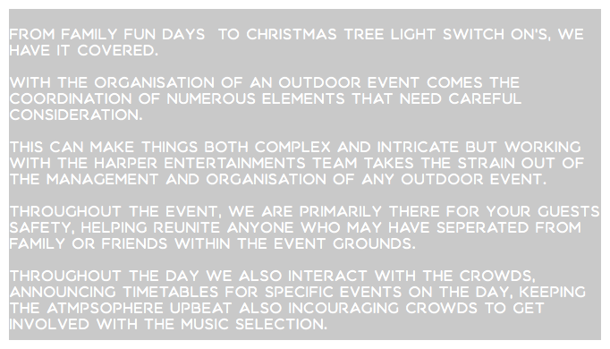 From family fun days to Christmas tree light switch on's, we have it covered. With the organisation of an outdoor event comes the coordination of numerous elements that need careful consideration. This can make things both complex and intricate but working with the Harper Entertainments team takes the strain out of the management and organisation of any outdoor event. Throughout the event, we are primarily there for your guests safety, helping reunite anyone who may have seperated from family or friends within the event grounds. Throughout the day we also interact with the crowds, announcing timetables for specific events on the day, Keeping the atmpsophere upbeat also incouraging crowds to get involved with the music selection.