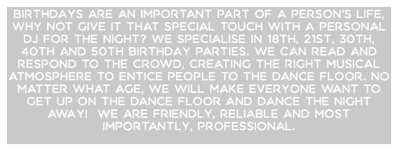 Birthdays are an important part of a person's life, why not give it that special touch with a personal DJ for the night? We specialise in 18th, 21st, 30th, 40th and 50th Birthday parties. We can read and respond to the crowd, creating the right musical atmosphere to entice people to the dance floor. No matter what age, we will make everyone want to get up on the dance floor and dance the night away! We are friendly, reliable and most importantly, professional.