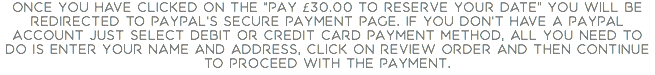 "Once you have clicked on the ""Pay £30.00 to reserve your date"" you will be redirected to PayPal's secure payment page. If you don't have a PayPal account just select Debit or Credit Card payment method, all you need to do is enter your name and address, click on Review Order and then Continue to proceed with the payment."